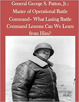 General George S. Patton, Jr.: Master of Operational Battle Command- What Lasting Battle Command Lessons Can We Learn from Him?