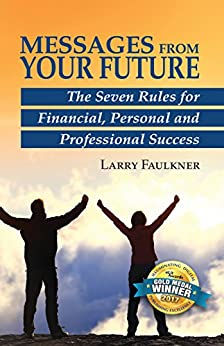 Messages From Your Future: The Seven Rules for Financial, Personal and Professional Success by [Faulkner, Larry]