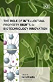 The Role of Intellectual Property Rights in Biotechnology Innovation, David Castle, 1847209807