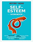 Self-Esteem Workbook: How to Rediscover and Raise Your Self-Esteem and Confidence, Cultivate Feelings of Self-Worth and Love for Yourself and Finally Embrace Your Gifts (Emotions Book 2)