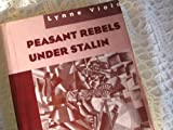 Peasant Rebels under Stalin : Collectivization and the Culture of Peasant Resistance, Viola, Lynne, 0195101979