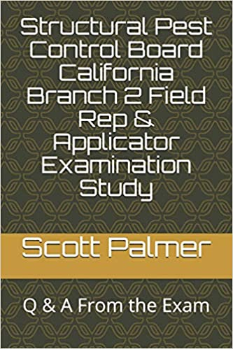 Structural Pest Control Board California Branch 2 Field Rep & Applicator Examination Study: Q & A From the Exam