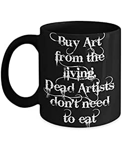 Sarcastic Art Quote Mug - Buy Art from the living, Dead Artists don't need to eat, Art Gift