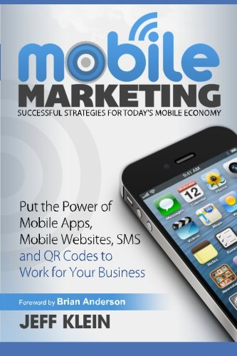 Mobile Marketing: Successful Strategies for Today's Mobile Economy: Put the Power of Mobile Apps, Mobile Websites, SMS a