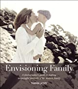Envisioning Family: A photographer's guide to making meaningful portraits of the modern family (Voices That Matter)