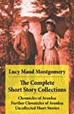The Complete Short Story Collections: Chronicles of Avonlea + Further Chronicles of Avonlea + The Road to Yesterday + Uncollected Short Stories