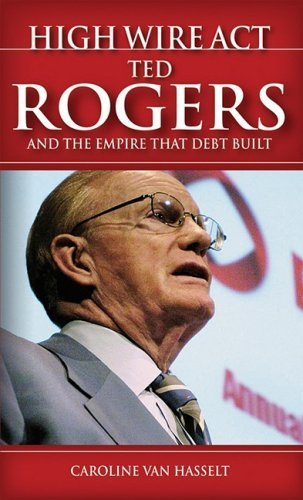 High Wire Act: Ted Rogers and the Empire that Debt Built by Van Hasselt, Caroline (2008) Paperback