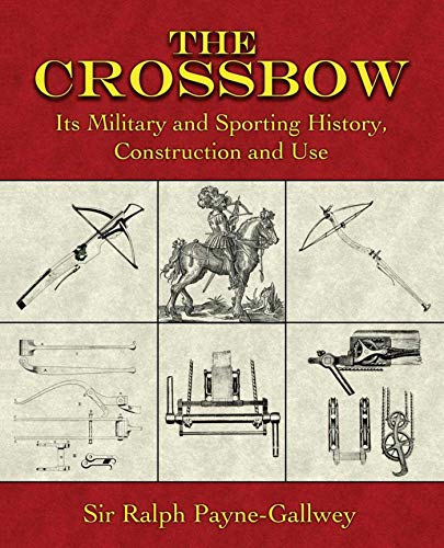 (The Crossbow: Its Military and Sporting History, Construction and Use)