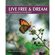 Live Free & Dream: 7 Steps to Manifest Your True Life Desires