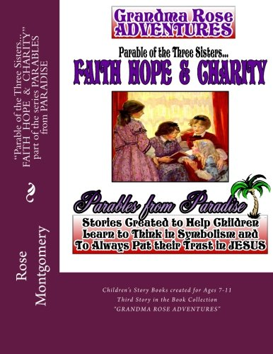 Parable of the Three Sisters... FAITH  HOPE  &  CHARITY: All Things Work Together for Good to Them that Love God (PARABLES from PARADISE) (Volume 4)