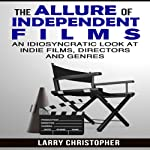 The Allure of Independent Films: An Idiosyncratic Look at Indie Films, Directors and Genres | Larry Christopher