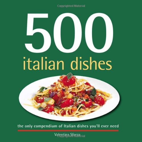 500 Italian Dishes: The Only Compendium of Italian Dishes You