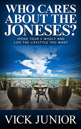 Who Cares About the Joneses?: Spend Your Money Wisely and Live the Lifestyle You Want by [Junior, Vick]