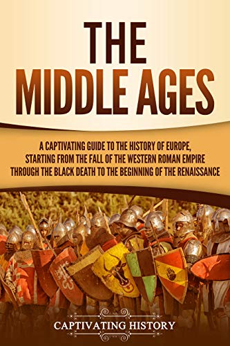 The Middle Ages: A Captivating Guide to the History of Europe, Starting from the Fall of the Western Roman Empire Through the Black Death to the Beginning of the Renaissance (A Short History Of The Middle Ages)