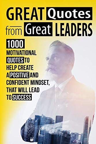 Great Quotes From Great Leaders: 1000 Motivational Quotes to Help Create a Positive and Confident Mindset, that Will Lead to Success (Best Motivational Quote Of The Day)