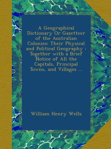 A Geographical Dictionary Or Gazetteer of the Australian Colonies: Their Physical and Political Geography : Together with a Brief Notice of All the Capitals, Principal Towns, and Villages ... PDF