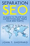 Separation SEO: 101 Ways to Trump Your Competition and Triple Your Web Traffic