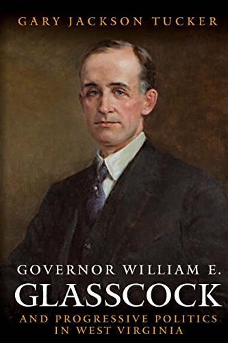 GOVERNOR WILLIAM GLASSCOCK AND PROGRESSIVE POLITICS IN WEST VIRGINIA (WEST VIRGINIA & APPALACHIA)