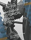MAKING OF HISTORICAL BRASS INSTRUMENTS: -Illustrated Workshop Manual- (Historical Manufacture of Musical Instruments)