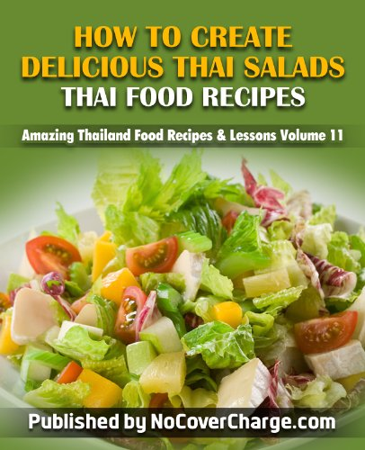 How to Create Delicious Thai Salads Thai Food Recipes (Amazing Thailand Food Recipes & Lessons Book 11)