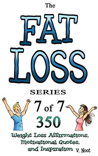 Fat Loss Tips 7: The Fat Loss Series: Book 7 of 7 - 350 Weight Loss Affirmations, Motivational Quotes, and Inspiration (Weight Loss Motivation Strategies, Weight Loss Motivation Guide) by [Noot, V.]