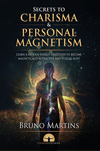 The Secrets to Charisma and Personal Magnetism: Learn a hidden energy tradition to become magnetically attractive and vitally alive (Personal Magnetism Series Book 1)