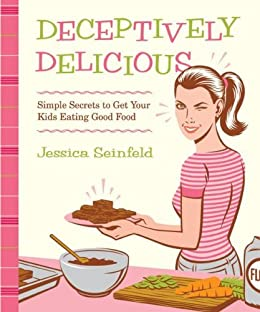 Deceptively Delicious: Simple Secrets to Get Your Kids Eating Good Food by [Seinfeld, Jessica]