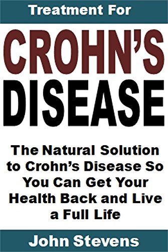 Treatment for Crohn's Disease: The Natural Solution to Crohn's Disease So You Can Get Your Health Back and Live a Full Life by [Stevens, John]