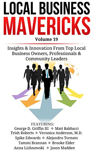 Local Business Mavericks - Volume 19: Insights & Innovation From Top Local Business Owners, Professionals & Community Leaders
