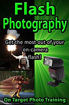 Flash Photography: Get The Most Out Of Your On-Camera Flash! (On Target Photo Training Book 35)