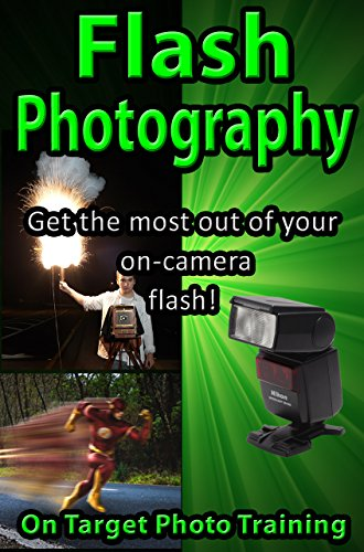 Pdf Photography Flash Photography: Get The Most Out Of Your On-Camera Flash! (On Target Photo Training Book 35)