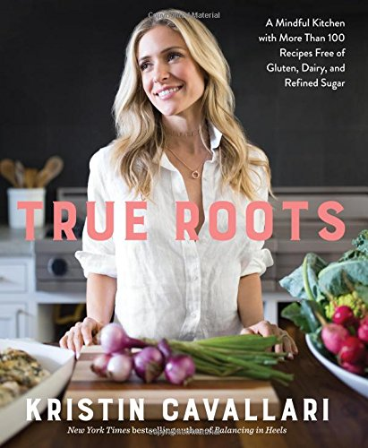 True Roots: A Mindful Kitchen with More Than 100 Recipes Free of Gluten, Dairy, and Refined - Kristin Laguna Beach Cavallari