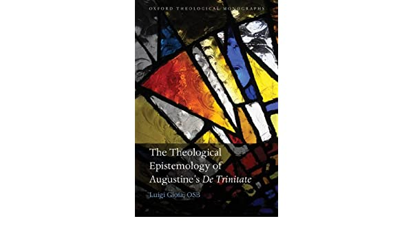 The Theological Epistemology of Augustines De Trinitate (Oxford Theology and Religion Monographs)