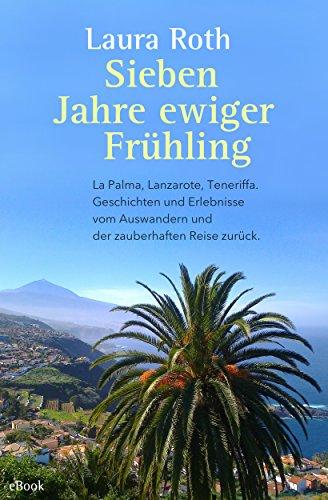 Sieben Jahre ewiger Frühling: La Palma, Lanzarote, Teneriffa. Geschichten und Erlebnisse vom Auswandern und der zauberhaften Reise zurück. (German Edition)