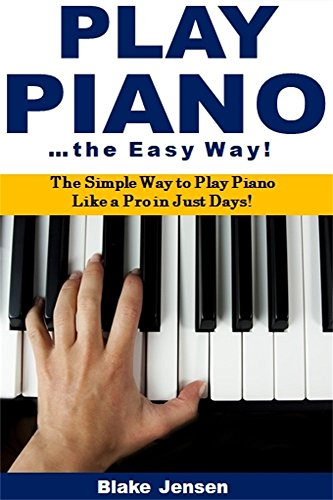 Play Piano the Easy Way: The Simple Way to Play Piano Like a Pro in Just Days!
