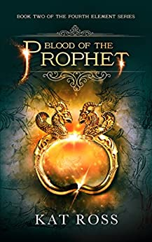 Blood of the Prophet (The Fourth Element Book 2) by [Ross, Kat]