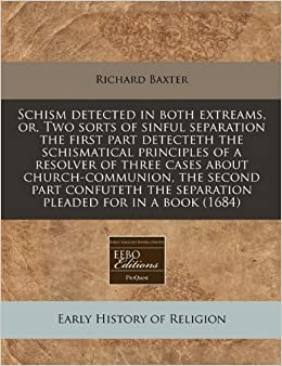 Schism detected in both extreams, or, Two sorts of sinful separation the first part detecteth the schismatical principles of a resolver of three cases ... the separation pleaded for in a book (1684)