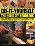 Do-It-Yourself: The Home DIY Handbook: How To Fix Every Part Of Your Home: Floors, Ceilings, Walls, Windows, Doors, Stairs, Sinks, Drains, Gutters, Roofs, Fences, Brickwork And Pipework