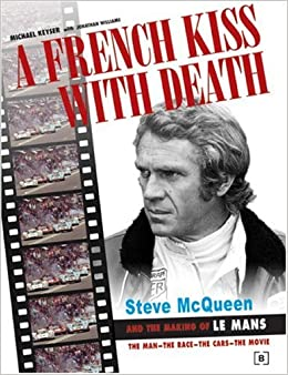 A French Kiss with Death: Steve McQueen and the Making of Le Mans: Steve McQueen and the Making of Le Mans: The Man, the Race, the Cars, the Movie