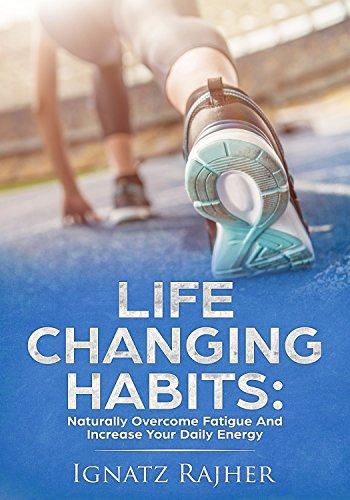Life Changing Habits: Naturally Overcome Fatigue And Increase Your Daily Energy (Overcome Exhaustion, Increase Productivity, Improve Health, Increase Energy, ... Focus, Motivational) (English Edition)