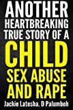 Another Heartbreaking True Story of a Child Sex Abuse and Rape, Jackie Palumboh, 1484094883