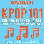 K-POP 101: Korean Pop Explained Step-by-Step to K-Pop Fans Worldwide | HowExpert Press,Fefe Ho