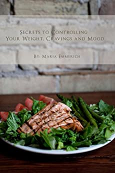 Secrets to Controlling your Weight, Cravings and Mood: Understand the biochemistry of neurotransmitters and how they determine our weight and mood by [Emmerich, Maria]