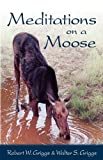Meditations on a Moose, Walter S. Griggs and Robert W. Griggs, 159755247X
