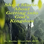 Short Stories About Getting Into God's Kingdom | Dr. Martin W. Oliver PhD BCPC