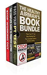 The Healthy Airman's Book Bundle: Pass Your PT Test, The Complete Guide to Primitive Eating, and Stop Working Out - 3 in1 Book Bundle