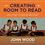 Creating Room to Read: A Story of Hope in the Battle for Global Literacy | John Wood