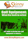 Golf Equipment: What the heck to select (Skinny Report)