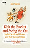 Kick the Bucket and Swing the Cat: The complete Balderdash & Piffle collection of English Words, and Their Curious Origins
