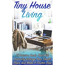 Tiny House Living: 78 Interior Hacks That Will Instantly Enlarge Your Small Place And Make It Clutter-Free: (Tidy Up, Small Space Organizing, Small Spaces, Small Space Decor)
